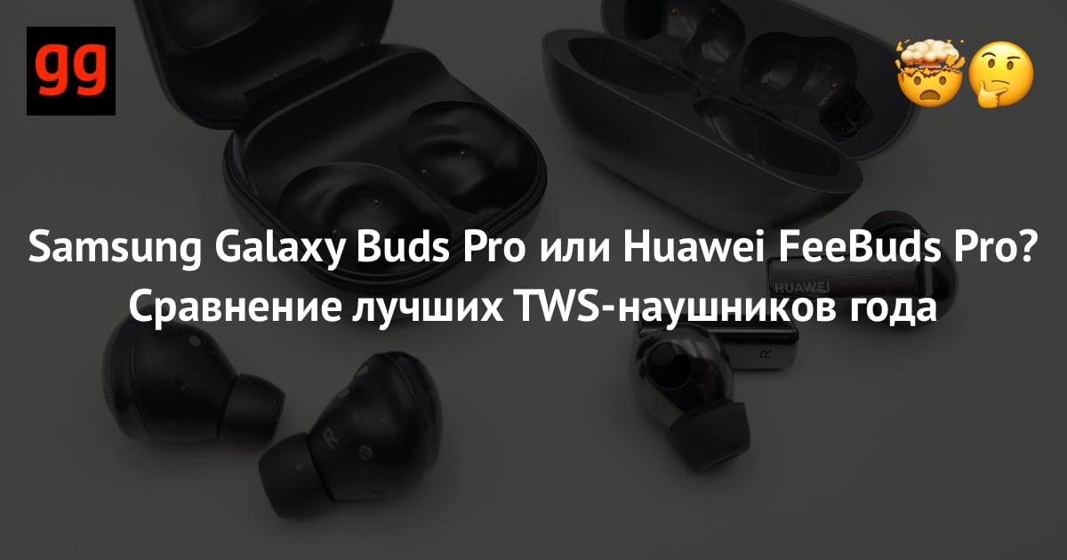 Samsung Galaxy Buds Pro или Huawei FeeBuds Pro Сравнение лучших TWS-наушников года